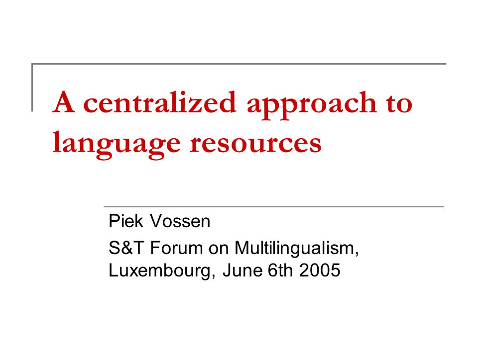 A centralized approach to language resources Piek Vossen S&T Forum on Multilingualism, Luxembourg, June 6th 2005