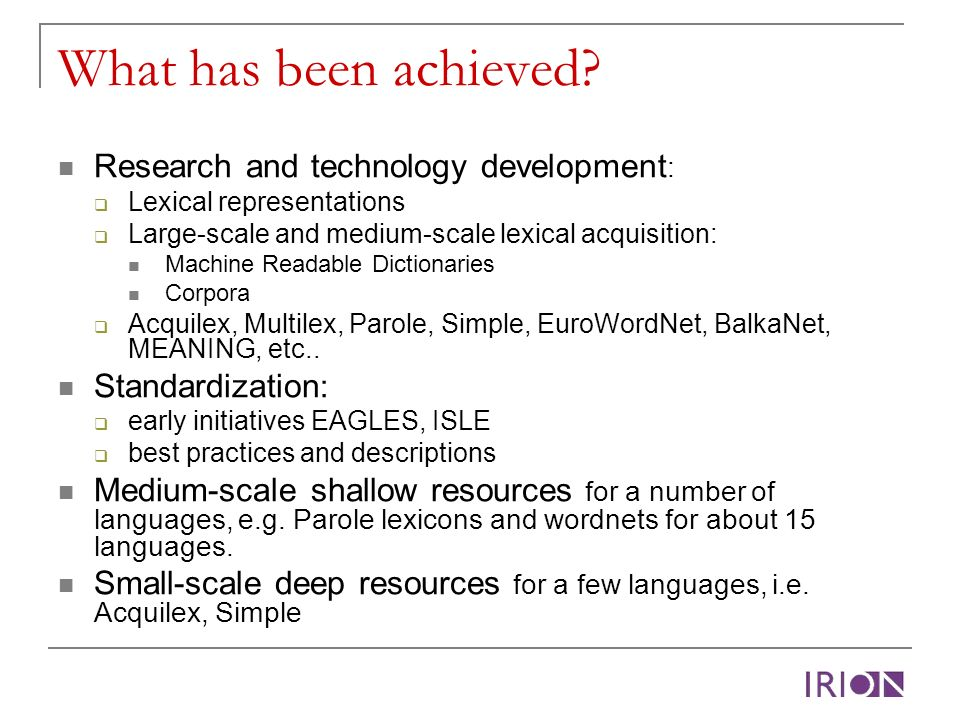 What has been achieved? Research and technology development : Lexical representations Large-scale and medium-scale lexical acquisition: Machine Readab