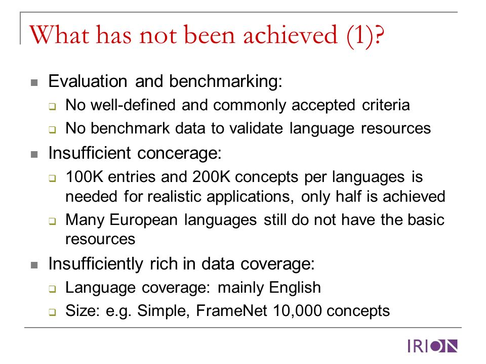 What has not been achieved (1)? Evaluation and benchmarking: No well-defined and commonly accepted criteria No benchmark data to validate language res