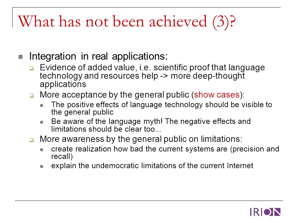 What has not been achieved (3)? Integration in real applications: Evidence of added value, i.e. scientific proof that language technology and resource
