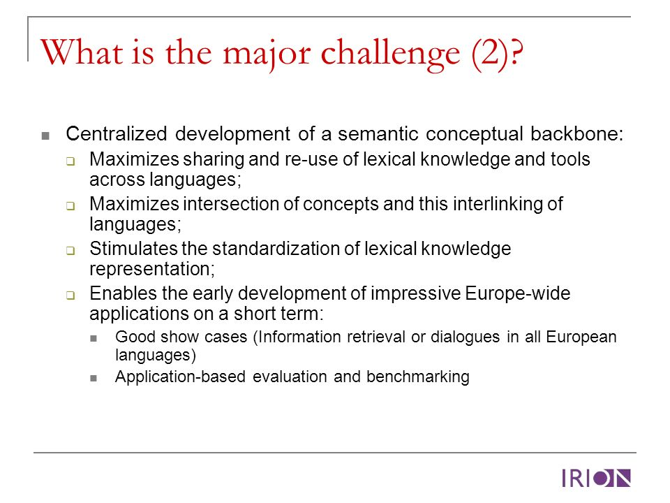 What is the major challenge (2)? Centralized development of a semantic conceptual backbone: Maximizes sharing and re-use of lexical knowledge and tool
