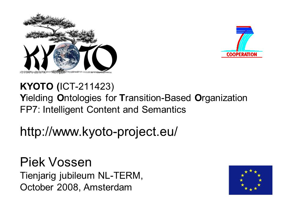 KYOTO (ICT-211423) Yielding Ontologies for Transition-Based Organization FP7: Intelligent Content and Semantics http://www.kyoto-project.eu/ Piek Vossen Tienjarig jubileum NL-TERM, October 2008, Amsterdam