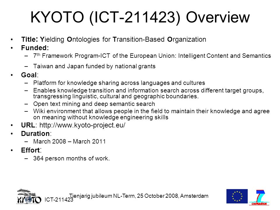 ICT-211423 Tienjarig jubileum NL-Term, 25 October 2008, Amsterdam KYOTO (ICT-211423) Overview Title : Yielding Ontologies for Transition-Based Organization Funded: –7 th Framework Program-ICT of the European Union: Intelligent Content and Semantics –Taiwan and Japan funded by national grants Goal: –Platform for knowledge sharing across languages and cultures –Enables knowledge transition and information search across different target groups, transgressing linguistic, cultural and geographic boundaries.