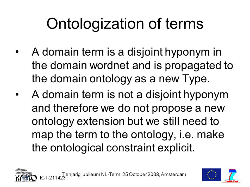 ICT-211423 Tienjarig jubileum NL-Term, 25 October 2008, Amsterdam Ontologization of terms A domain term is a disjoint hyponym in the domain wordnet and is propagated to the domain ontology as a new Type.