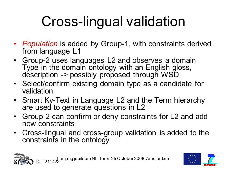 ICT-211423 Tienjarig jubileum NL-Term, 25 October 2008, Amsterdam Cross-lingual validation Population is added by Group-1, with constraints derived from language L1 Group-2 uses languages L2 and observes a domain Type in the domain ontology with an English gloss, description -> possibly proposed through WSD Select/confirm existing domain type as a candidate for validation Smart Ky-Text in Language L2 and the Term hierarchy are used to generate questions in L2 Group-2 can confirm or deny constraints for L2 and add new constraints Cross-lingual and cross-group validation is added to the constraints in the ontology