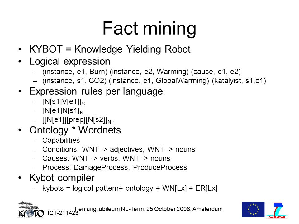 ICT-211423 Tienjarig jubileum NL-Term, 25 October 2008, Amsterdam Fact mining KYBOT = Knowledge Yielding Robot Logical expression –(instance, e1, Burn) (instance, e2, Warming) (cause, e1, e2) –(instance, s1, CO2) (instance, e1, GlobalWarming) (katalyist, s1,e1) Expression rules per language : –[N[s1]V[e1]] S –[N[e1]N[s1] N –[[N[e1]][prep][N[s2]] NP Ontology * Wordnets –Capabilities –Conditions: WNT -> adjectives, WNT -> nouns –Causes: WNT -> verbs, WNT -> nouns –Process: DamageProcess, ProduceProcess Kybot compiler –kybots = logical pattern+ ontology + WN[Lx] + ER[Lx]