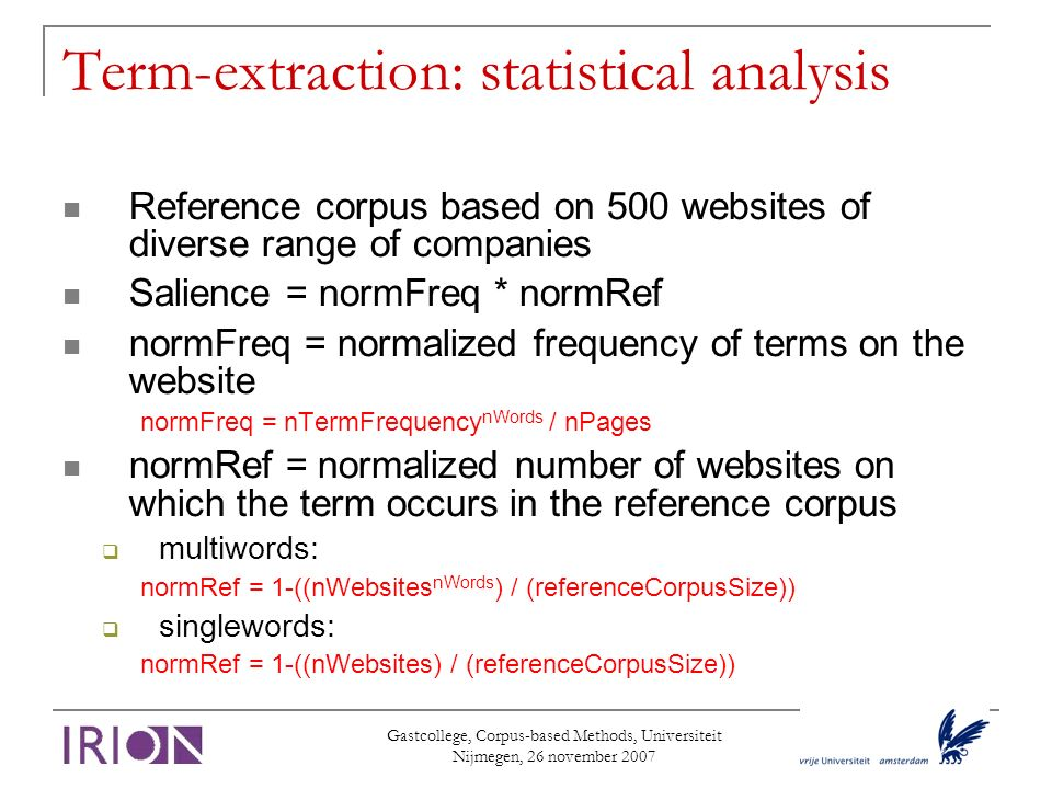 Term-extraction: statistical analysis Reference corpus based on 500 websites of diverse range of companies Salience = normFreq * normRef normFreq = normalized frequency of terms on the website normFreq = nTermFrequency nWords / nPages normRef = normalized number of websites on which the term occurs in the reference corpus multiwords: normRef = 1-((nWebsites nWords ) / (referenceCorpusSize)) singlewords: normRef = 1-((nWebsites) / (referenceCorpusSize))