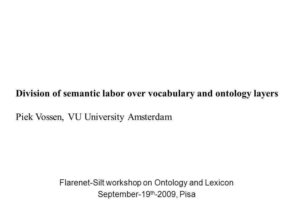 Flarenet-Silt workshop on Ontology and Lexicon September-19 th -2009, Pisa Division of semantic labor over vocabulary and ontology layers Piek Vossen, VU University Amsterdam