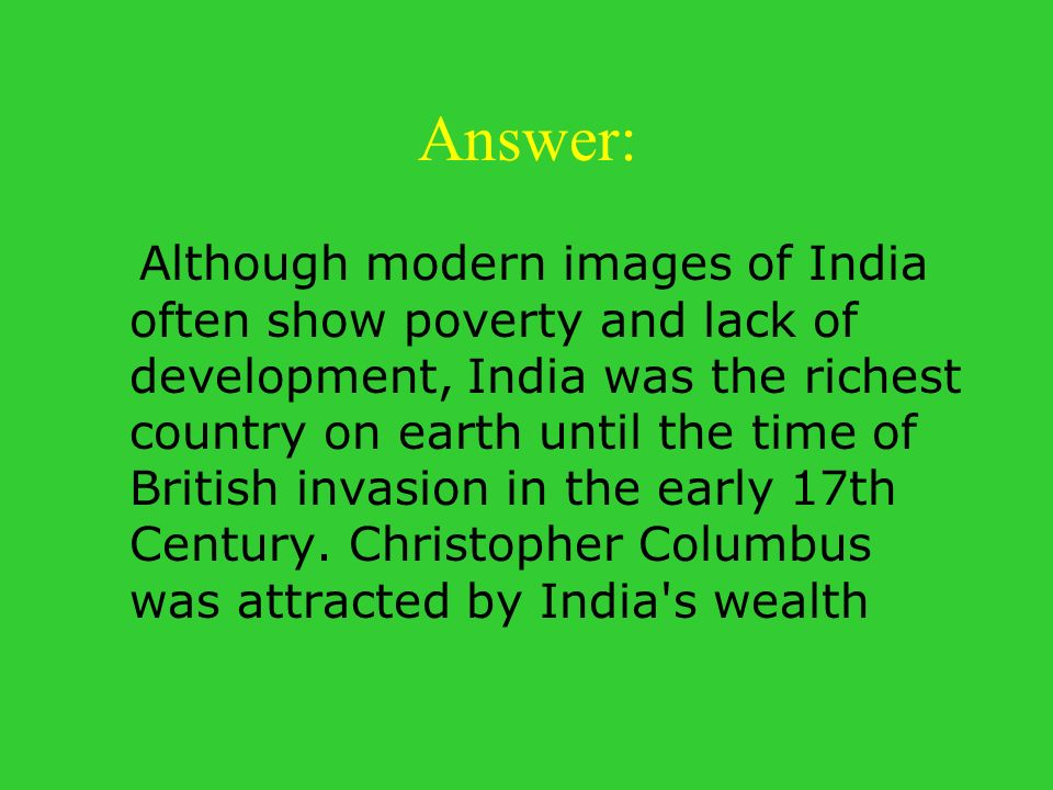 Answer: Although modern images of India often show poverty and lack of development, India was the richest country on earth until the time of British i