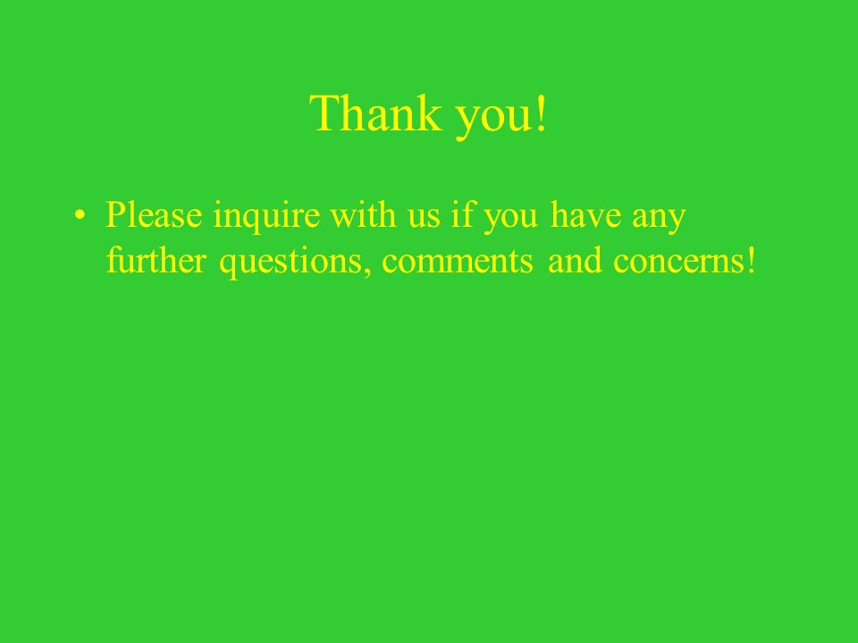 Thank you! Please inquire with us if you have any further questions, comments and concerns!