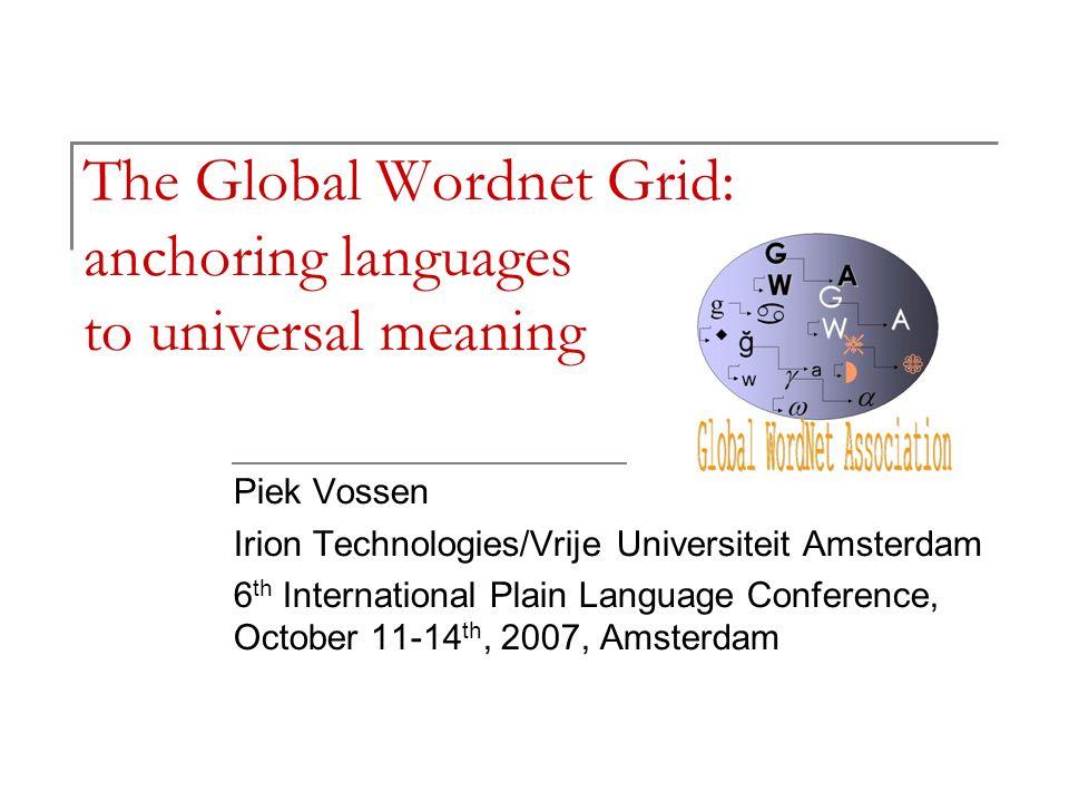 The Global Wordnet Grid: anchoring languages to universal meaning Piek Vossen Irion Technologies/Vrije Universiteit Amsterdam 6 th International Plain