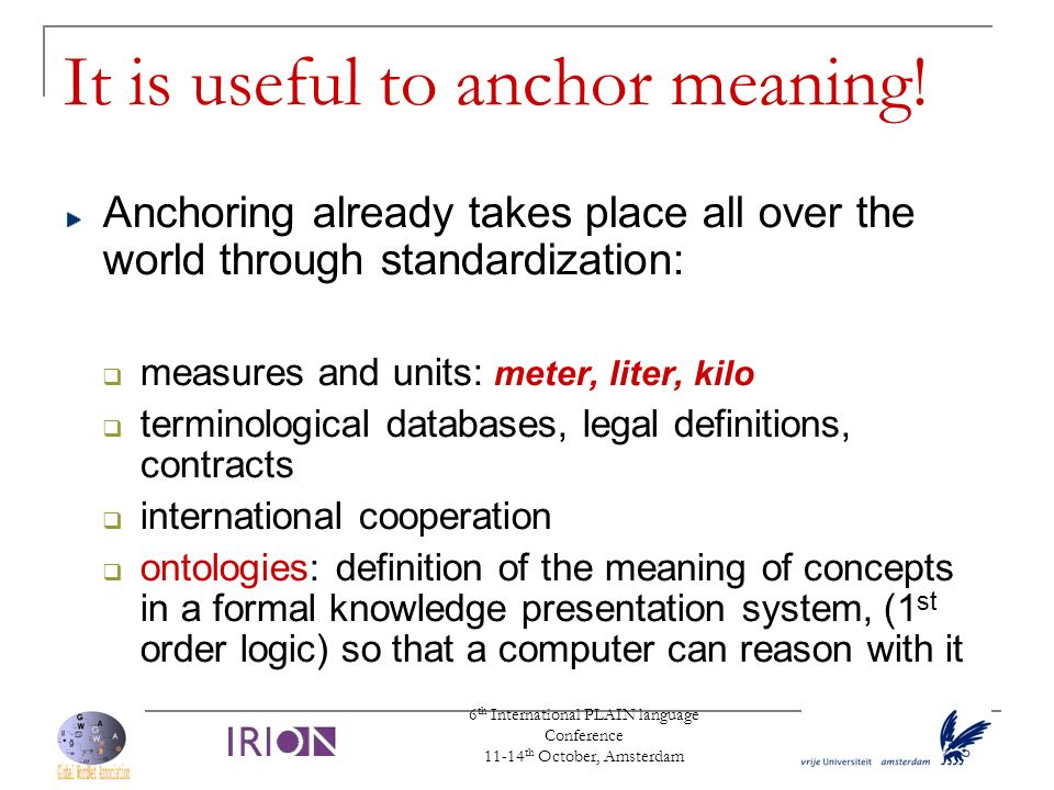 6 th International PLAIN language Conference 11-14 th October, Amsterdam It is useful to anchor meaning! Anchoring already takes place all over the wo