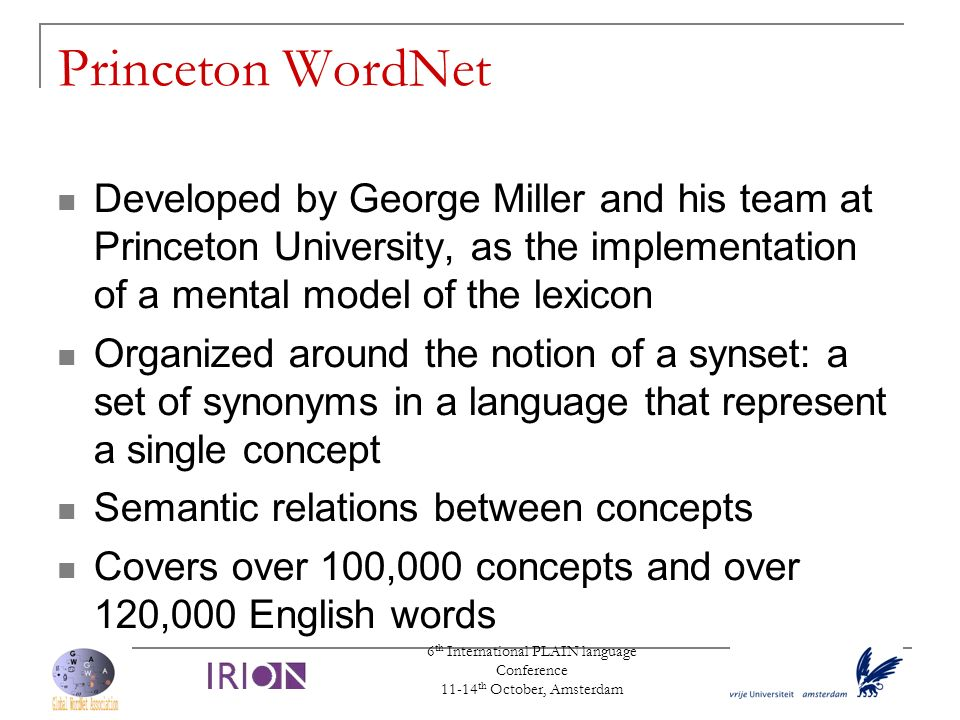6 th International PLAIN language Conference 11-14 th October, Amsterdam Princeton WordNet Developed by George Miller and his team at Princeton Univer