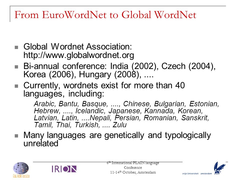 6 th International PLAIN language Conference 11-14 th October, Amsterdam From EuroWordNet to Global WordNet Global Wordnet Association: http://www.glo