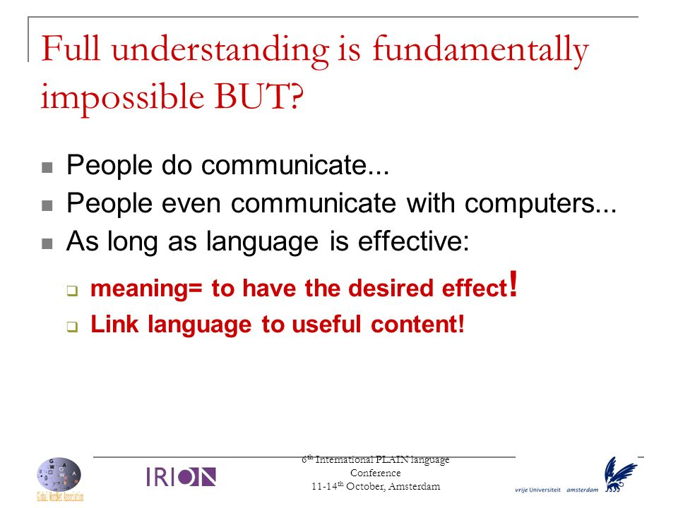 6 th International PLAIN language Conference 11-14 th October, Amsterdam Full understanding is fundamentally impossible BUT? People do communicate...