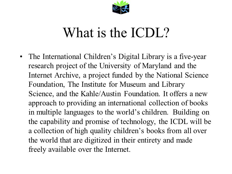 ICDL Goals Through collaborative research with children, librarians, teachers, computer scientists, authors, illustrators, and publishers from throughout the world, this project will result in: The creation of a digital library of at least 10,000 childrens books in at least 100 languages; The development of an icon-based interface that enables children to search, browse, read and share books in a digital format; An exploration of the relationship between access to digital resources and the use of physical books by children; A beginning attempt to determine what constitutes fair use to childrens books in a digital age; and An investigation of how access to this digital library can inform the creation of technology for children, improve library practices, and influence childrens attitudes toward books, reading, technology, libraries, and the world around them.