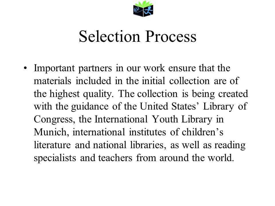 Selection Process Important partners in our work ensure that the materials included in the initial collection are of the highest quality. The collecti