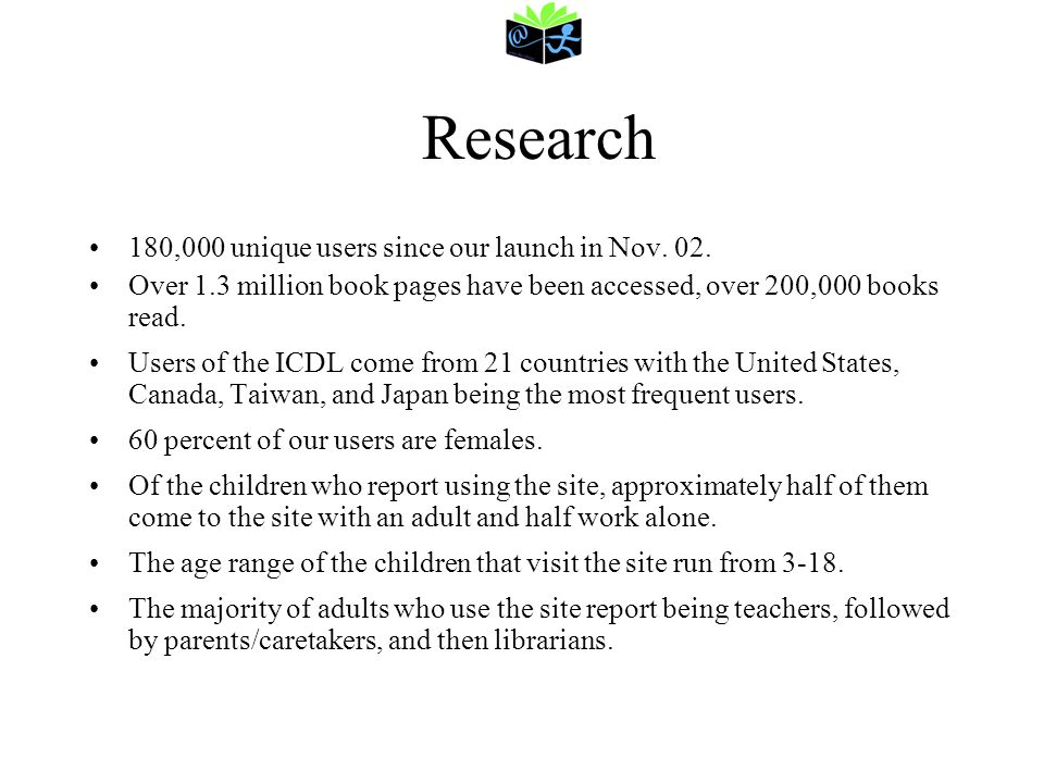 Research 180,000 unique users since our launch in Nov. 02. Over 1.3 million book pages have been accessed, over 200,000 books read. Users of the ICDL