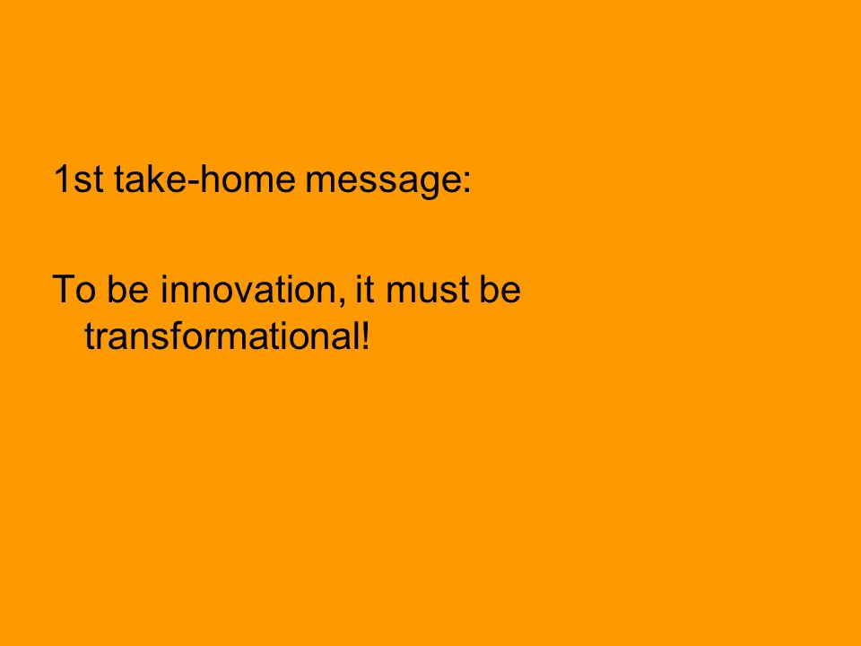 1st take-home message: To be innovation, it must be transformational!