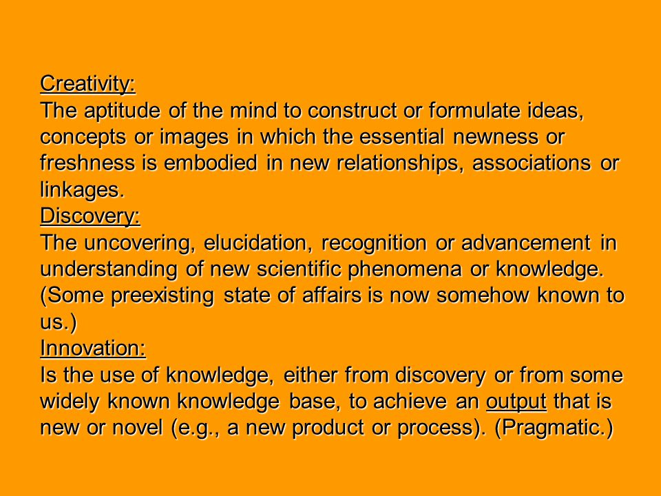 Creativity: The aptitude of the mind to construct or formulate ideas, concepts or images in which the essential newness or freshness is embodied in new relationships, associations or linkages.