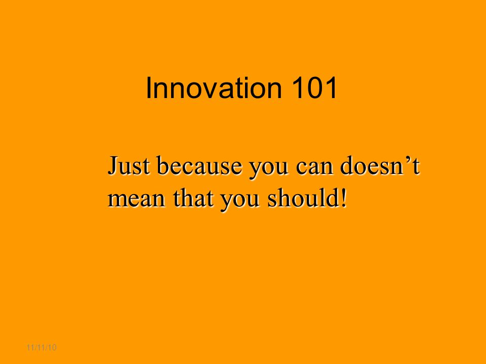 11/11/10 Innovation 101 Just because you can doesnt mean that you should!