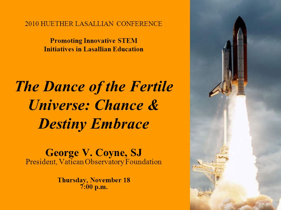 2010 HUETHER LASALLIAN CONFERENCE Promoting Innovative STEM Initiatives in Lasallian Education The Dance of the Fertile Universe: Chance & Destiny Embrace George V.