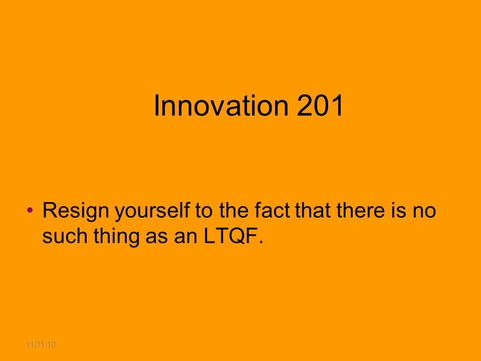 11/11/10 Innovation 201 Resign yourself to the fact that there is no such thing as an LTQF.