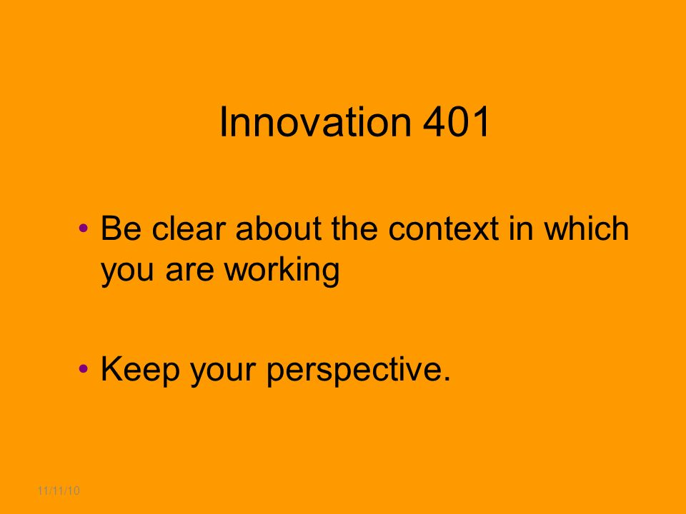 11/11/10 Innovation 401 Be clear about the context in which you are working Keep your perspective.