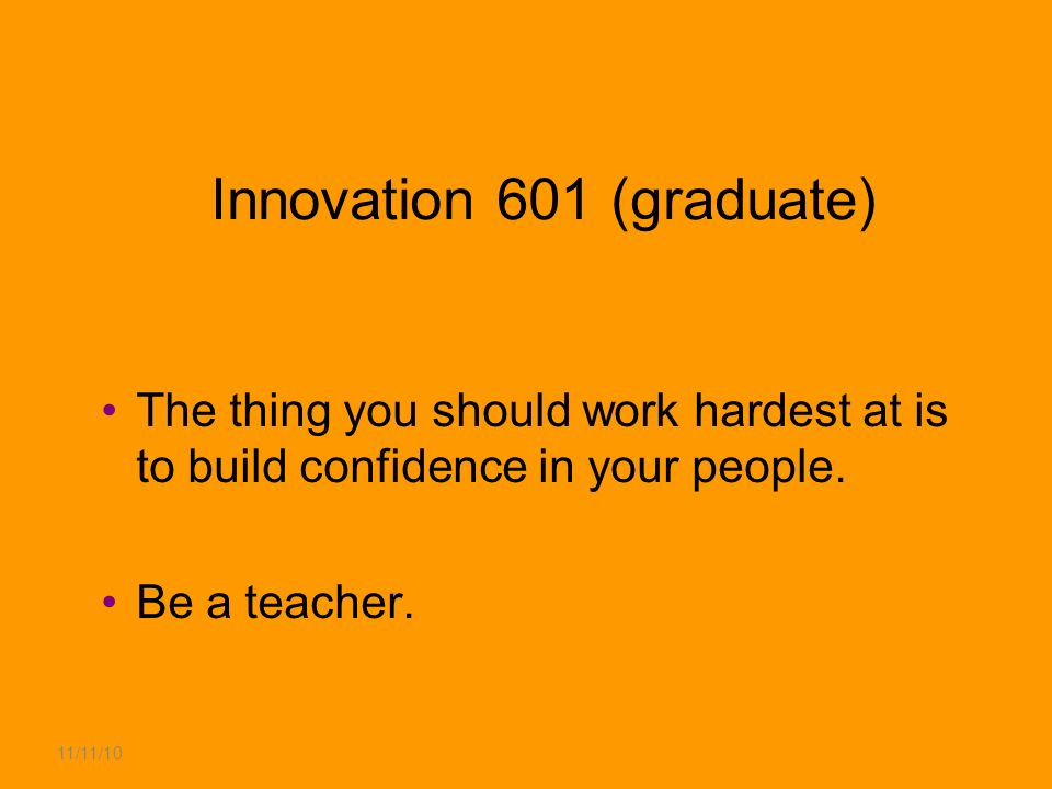 11/11/10 Innovation 601 (graduate) The thing you should work hardest at is to build confidence in your people.