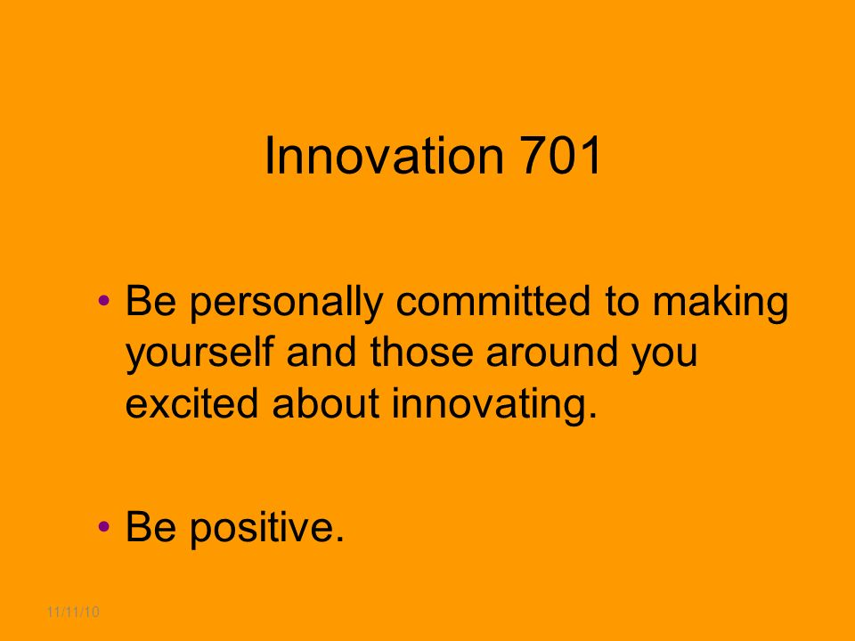 11/11/10 Innovation 701 Be personally committed to making yourself and those around you excited about innovating.