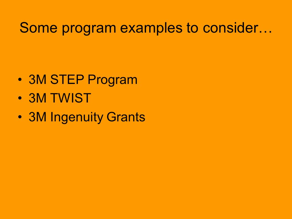 Some program examples to consider… 3M STEP Program 3M TWIST 3M Ingenuity Grants