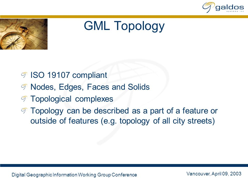 Vancouver, April 09, 2003 Digital Geographic Information Working Group Conference GML Topology ISO 19107 compliant Nodes, Edges, Faces and Solids Topo