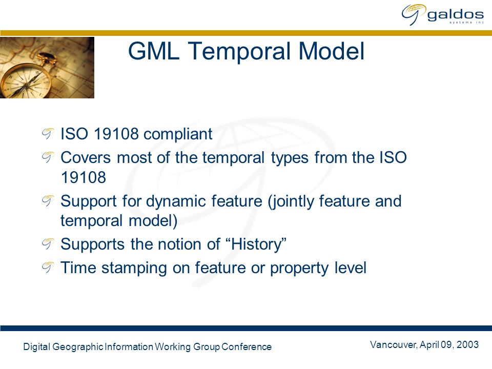 Vancouver, April 09, 2003 Digital Geographic Information Working Group Conference GML Temporal Model ISO 19108 compliant Covers most of the temporal types from the ISO 19108 Support for dynamic feature (jointly feature and temporal model) Supports the notion of History Time stamping on feature or property level