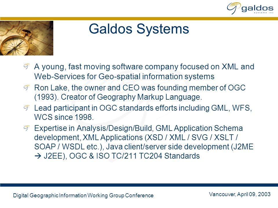 Vancouver, April 09, 2003 Digital Geographic Information Working Group Conference Galdos Systems A young, fast moving software company focused on XML and Web-Services for Geo-spatial information systems Ron Lake, the owner and CEO was founding member of OGC (1993).
