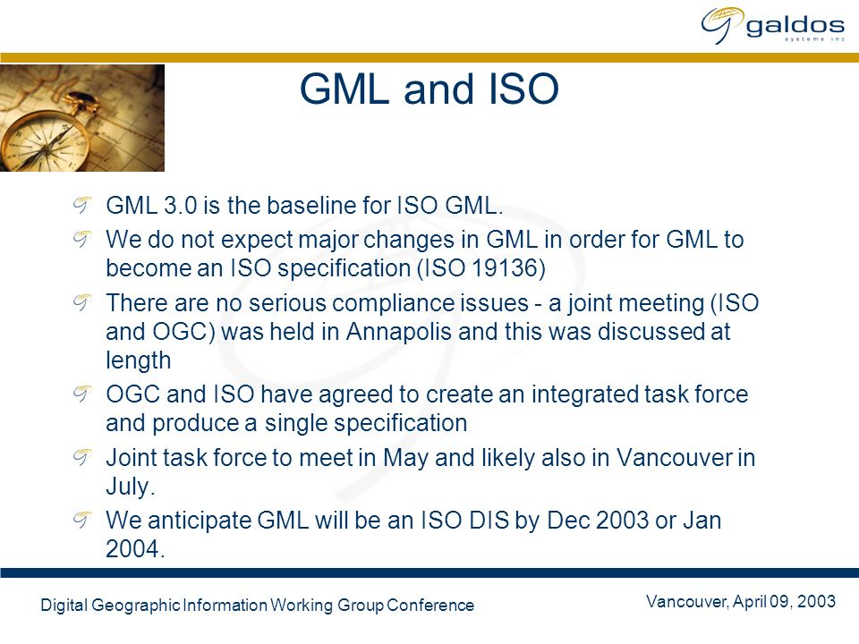 Vancouver, April 09, 2003 Digital Geographic Information Working Group Conference GML and ISO GML 3.0 is the baseline for ISO GML. We do not expect ma