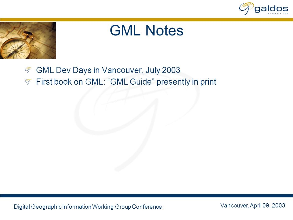 Vancouver, April 09, 2003 Digital Geographic Information Working Group Conference GML Notes GML Dev Days in Vancouver, July 2003 First book on GML: GM