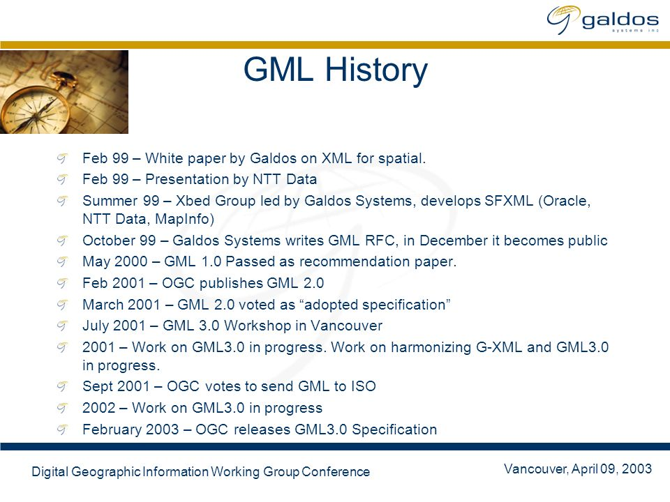 Vancouver, April 09, 2003 Digital Geographic Information Working Group Conference GML History Feb 99 – White paper by Galdos on XML for spatial. Feb 9