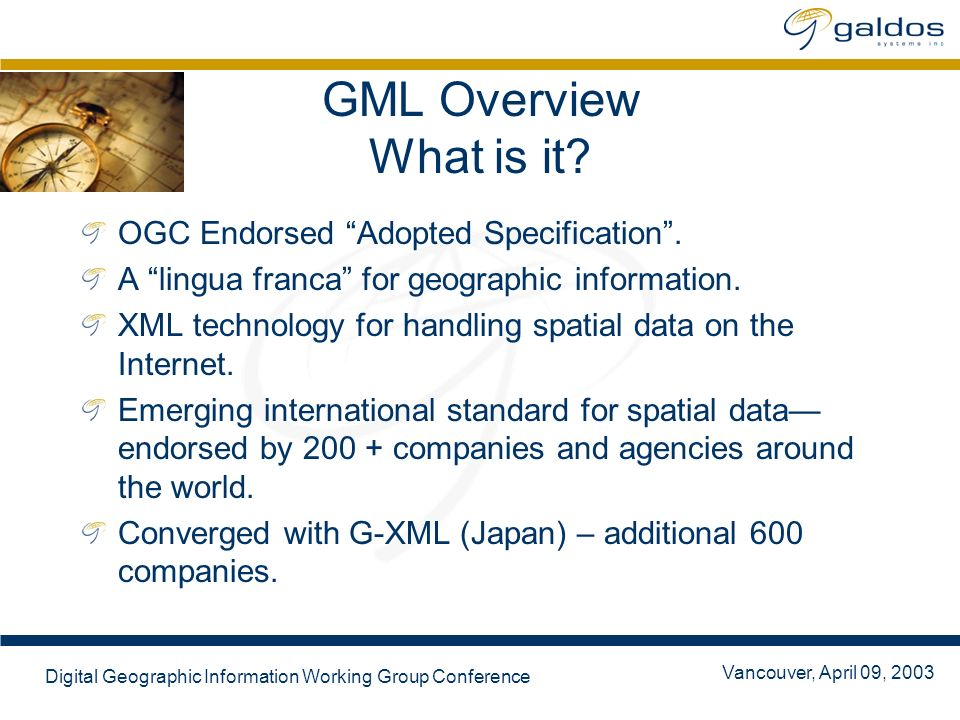Vancouver, April 09, 2003 Digital Geographic Information Working Group Conference GML Overview What is it.