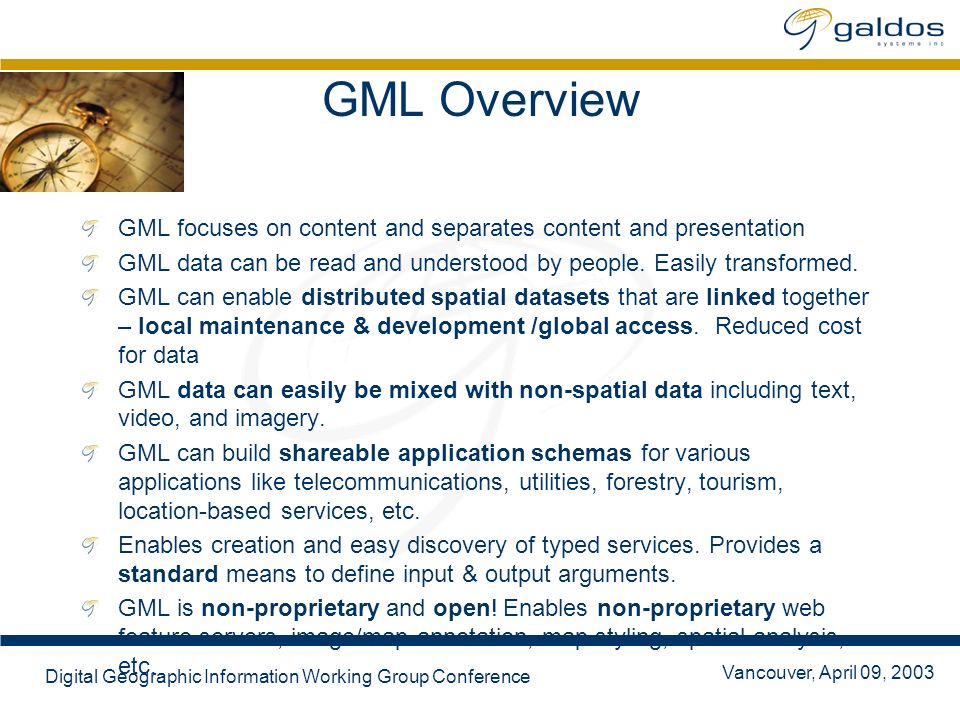 Vancouver, April 09, 2003 Digital Geographic Information Working Group Conference GML Overview GML focuses on content and separates content and presentation GML data can be read and understood by people.