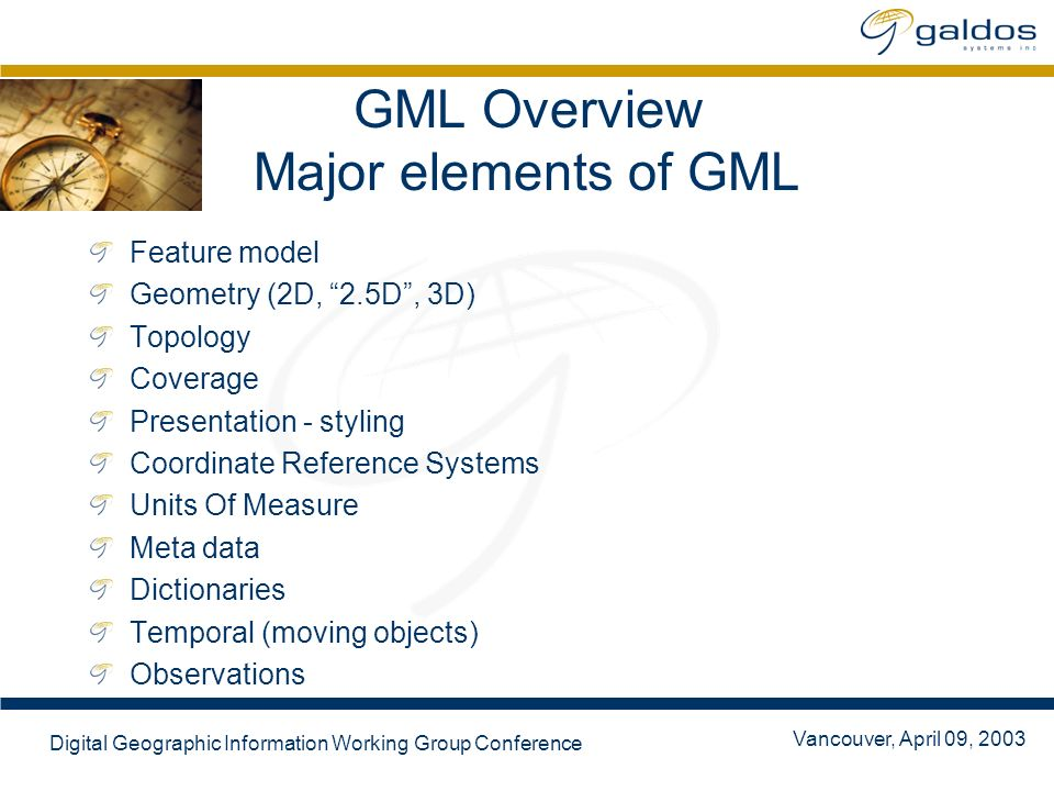 Vancouver, April 09, 2003 Digital Geographic Information Working Group Conference GML Notes GML Dev Days in Vancouver, July 2003 First book on GML: GML Guide presently in print