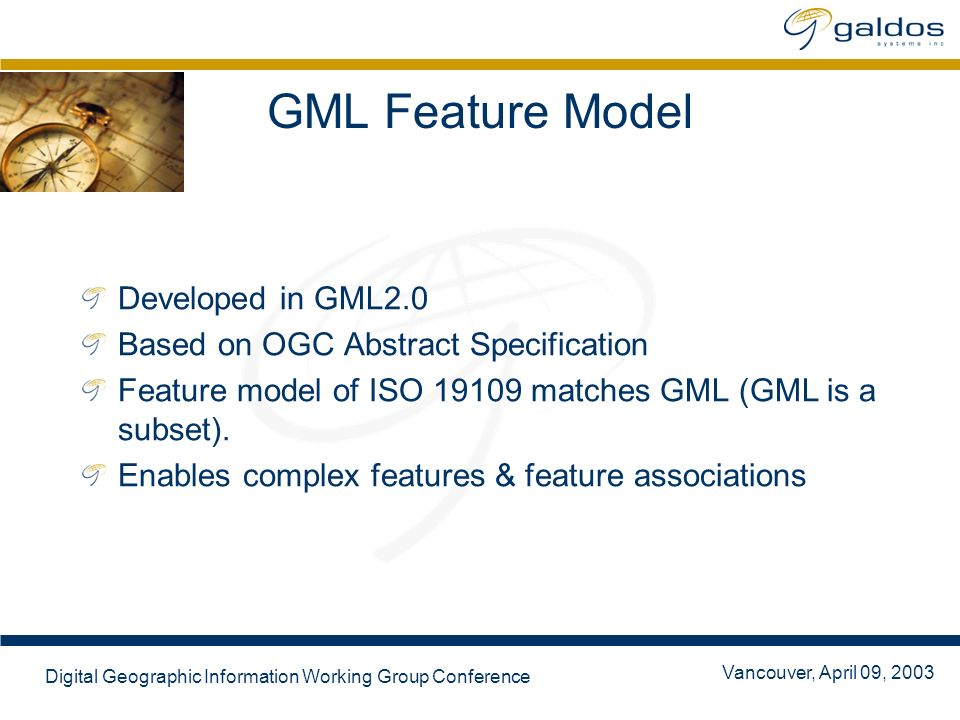 Vancouver, April 09, 2003 Digital Geographic Information Working Group Conference GML Feature Model Developed in GML2.0 Based on OGC Abstract Specification Feature model of ISO 19109 matches GML (GML is a subset).