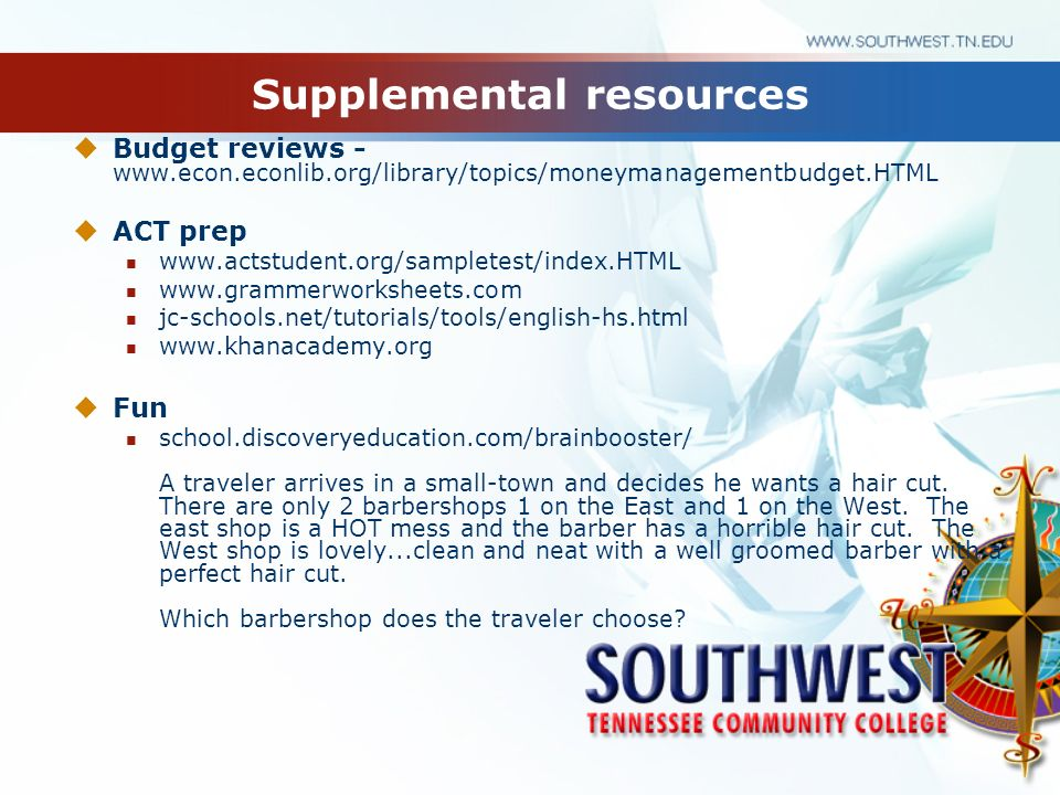 Supplemental resources Budget reviews - www.econ.econlib.org/library/topics/moneymanagementbudget.HTML ACT prep www.actstudent.org/sampletest/index.HT
