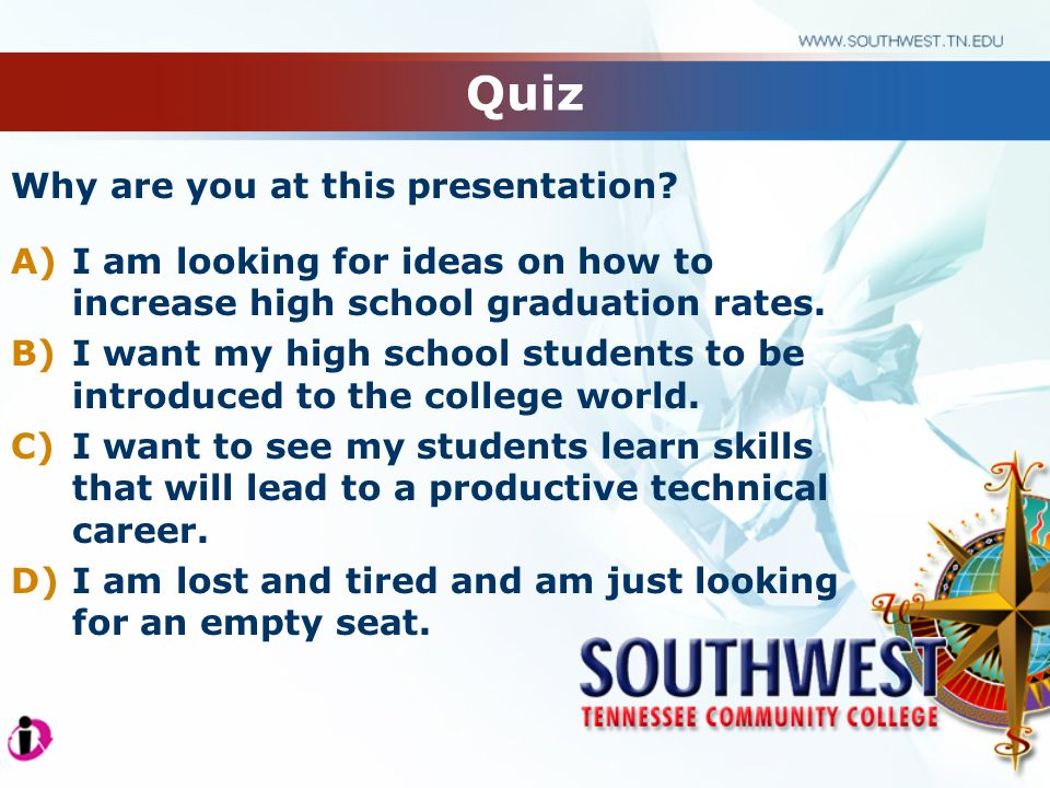 Quiz Why are you at this presentation? A)I am looking for ideas on how to increase high school graduation rates. B)I want my high school students to b
