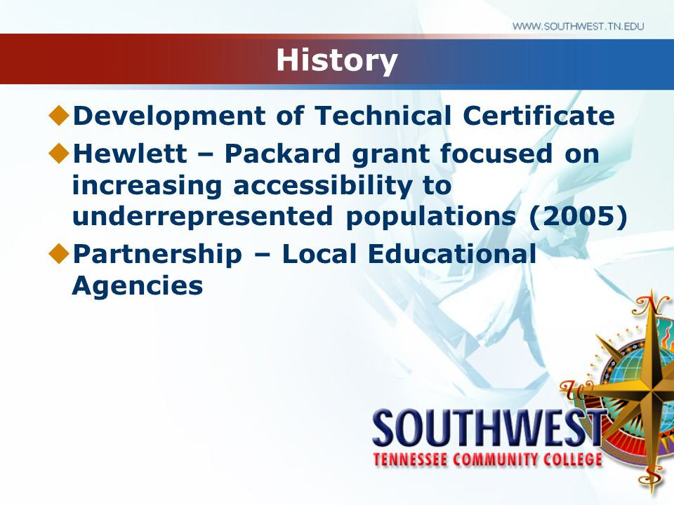 History Development of Technical Certificate Hewlett – Packard grant focused on increasing accessibility to underrepresented populations (2005) Partne