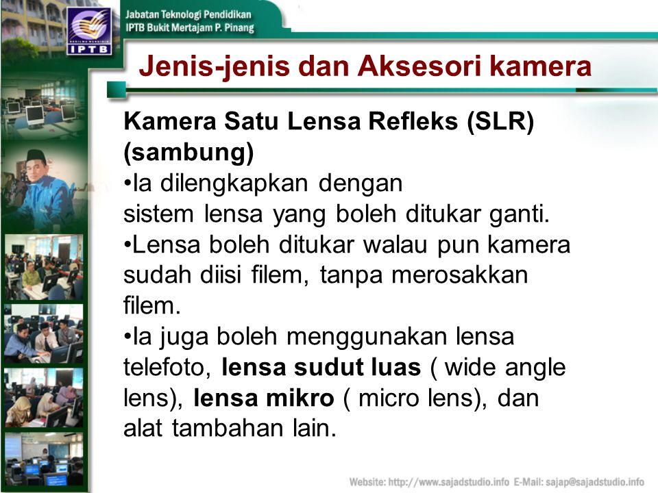 Jenis-jenis dan Aksesori kamera Kamera Satu Lensa Refleks (SLR) (sambung) Ia dilengkapkan dengan sistem lensa yang boleh ditukar ganti. Lensa boleh di