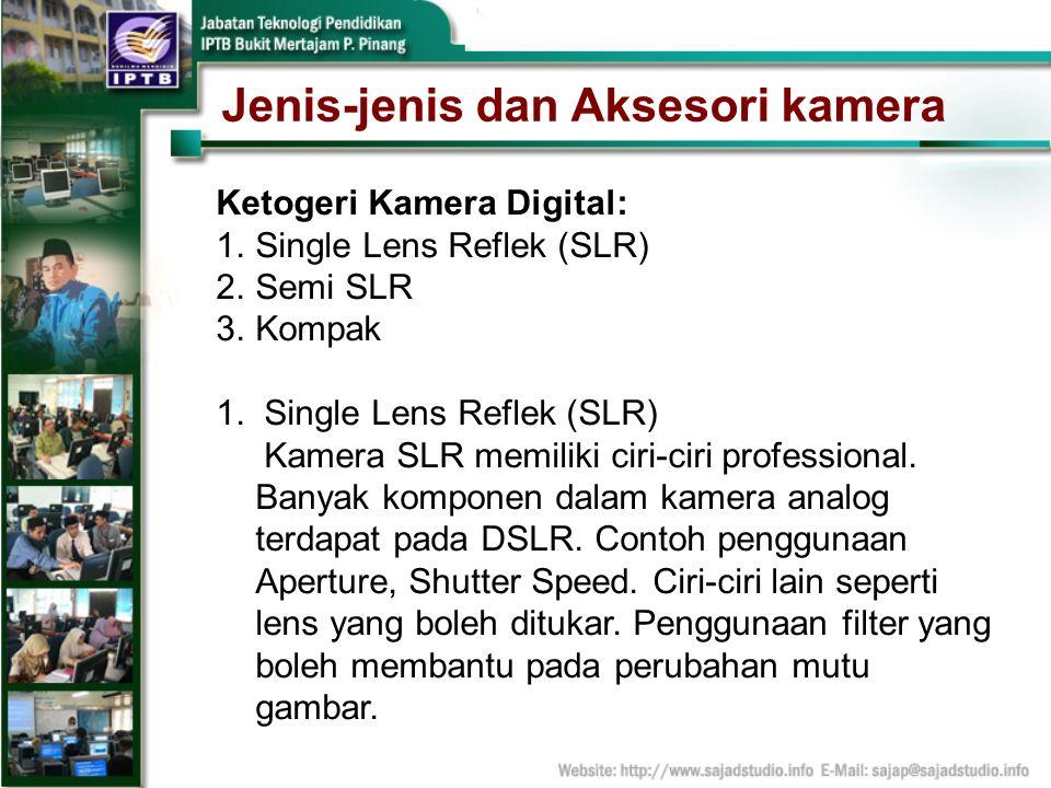 Jenis-jenis dan Aksesori kamera Ketogeri Kamera Digital: 1.Single Lens Reflek (SLR) 2.Semi SLR 3.Kompak 1. Single Lens Reflek (SLR) Kamera SLR memilik