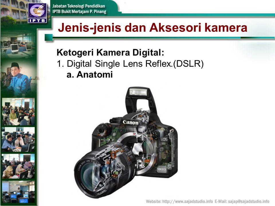 Jenis-jenis dan Aksesori kamera Ketogeri Kamera Digital: 1.Digital Single Lens Reflex.(DSLR) a. Anatomi