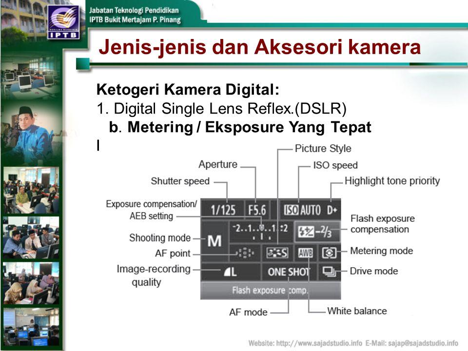 Jenis-jenis dan Aksesori kamera Ketogeri Kamera Digital: 1.Digital Single Lens Reflex.(DSLR) b. Metering / Eksposure Yang Tepat Laras (setting)