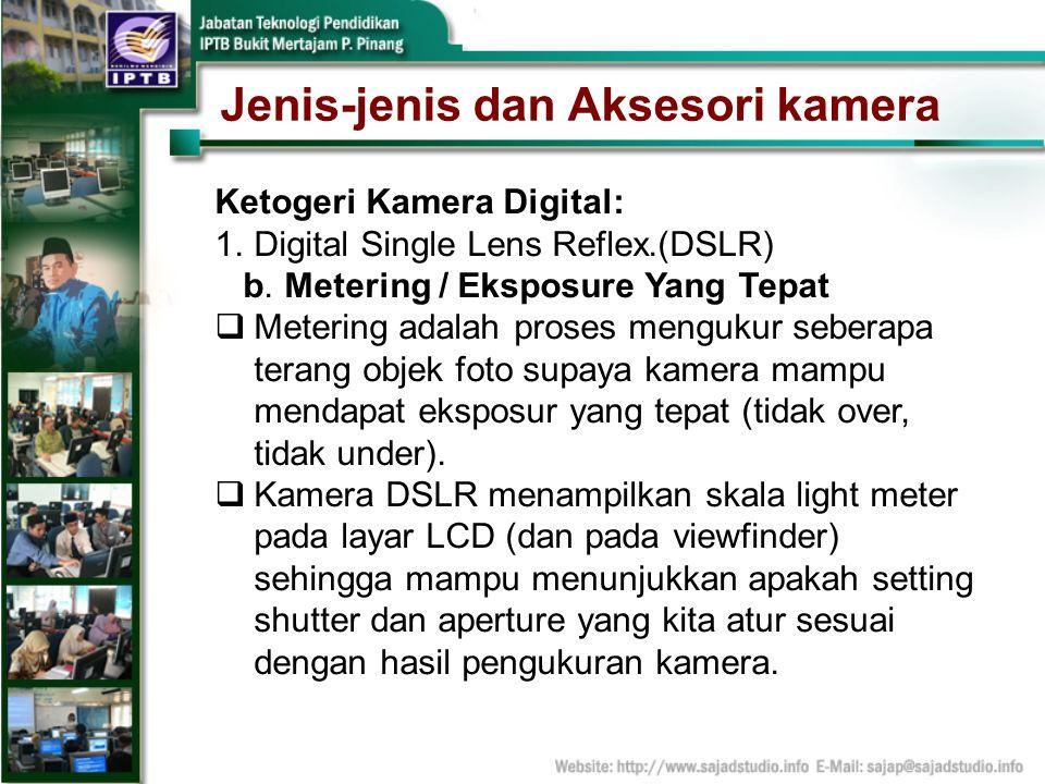 Jenis-jenis dan Aksesori kamera Ketogeri Kamera Digital: 1.Digital Single Lens Reflex.(DSLR) b. Metering / Eksposure Yang Tepat Metering adalah proses