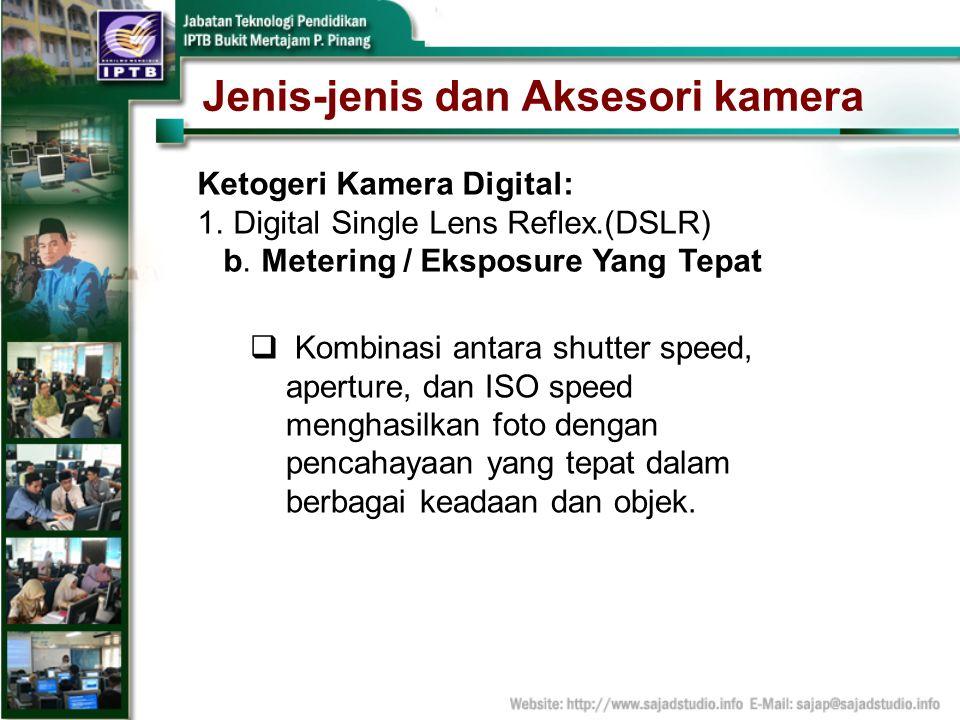 Jenis-jenis dan Aksesori kamera Ketogeri Kamera Digital: 1.Digital Single Lens Reflex.(DSLR) b. Metering / Eksposure Yang Tepat Kombinasi antara shutt